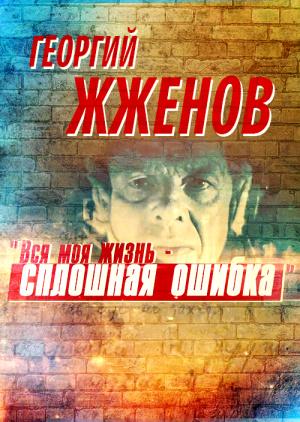 Георгий Жженов. Вся моя жизнь - сплошная ошибка